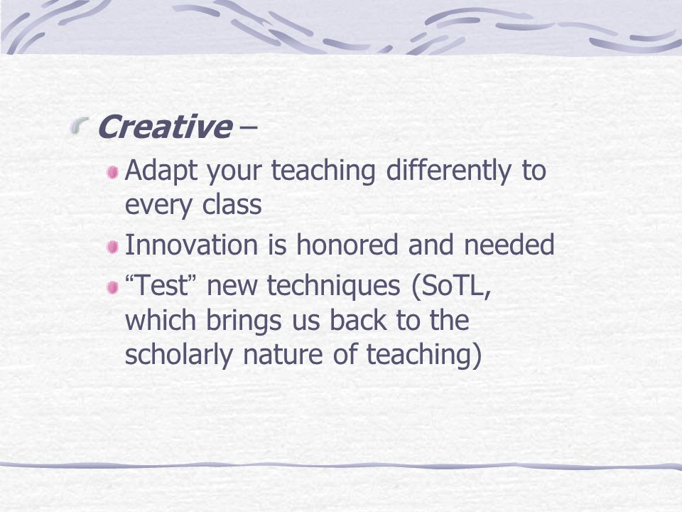 Creative – Adapt your teaching differently to every class Innovation is honored and needed Test new techniques (SoTL, which brings us back to the scholarly nature of teaching)