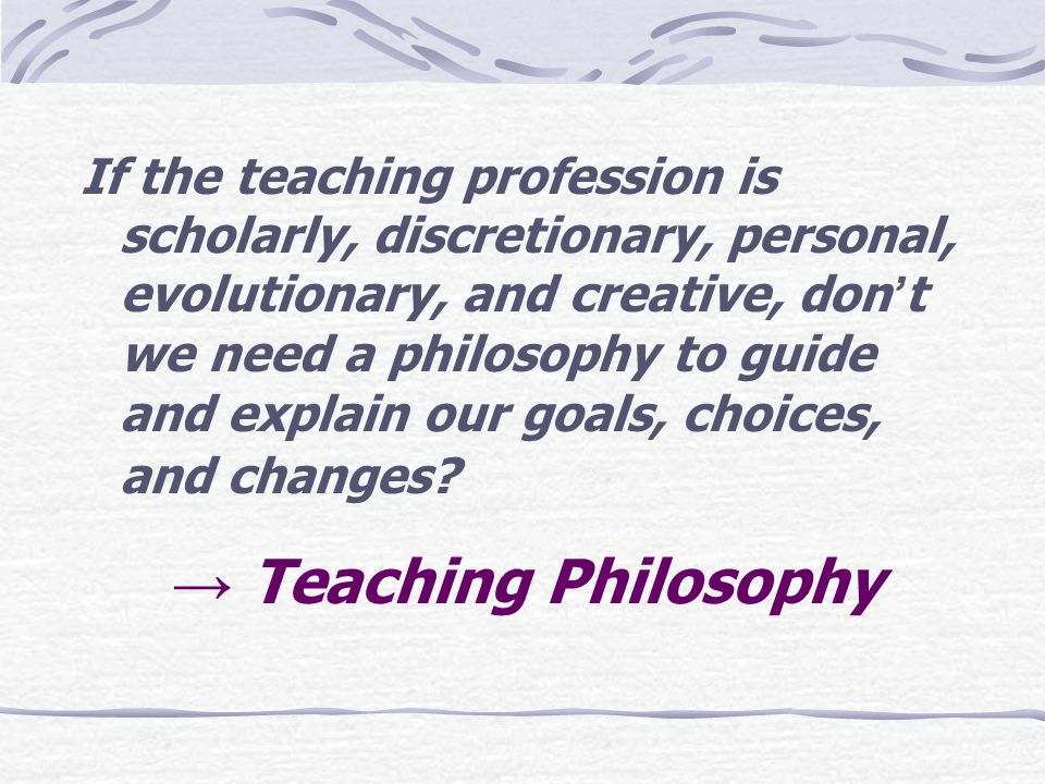If the teaching profession is scholarly, discretionary, personal, evolutionary, and creative, don't we need a philosophy to guide and explain our goals, choices, and changes.