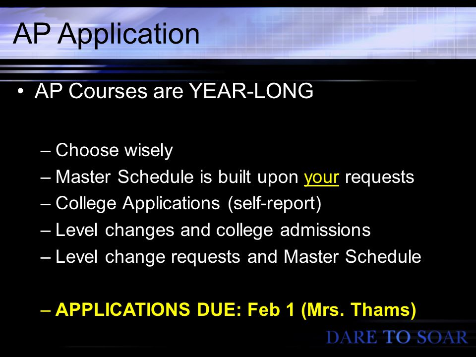 AP Application AP Courses are YEAR-LONG –Choose wisely –Master Schedule is built upon your requests –College Applications (self-report) –Level changes and college admissions –Level change requests and Master Schedule –APPLICATIONS DUE: Feb 1 (Mrs.