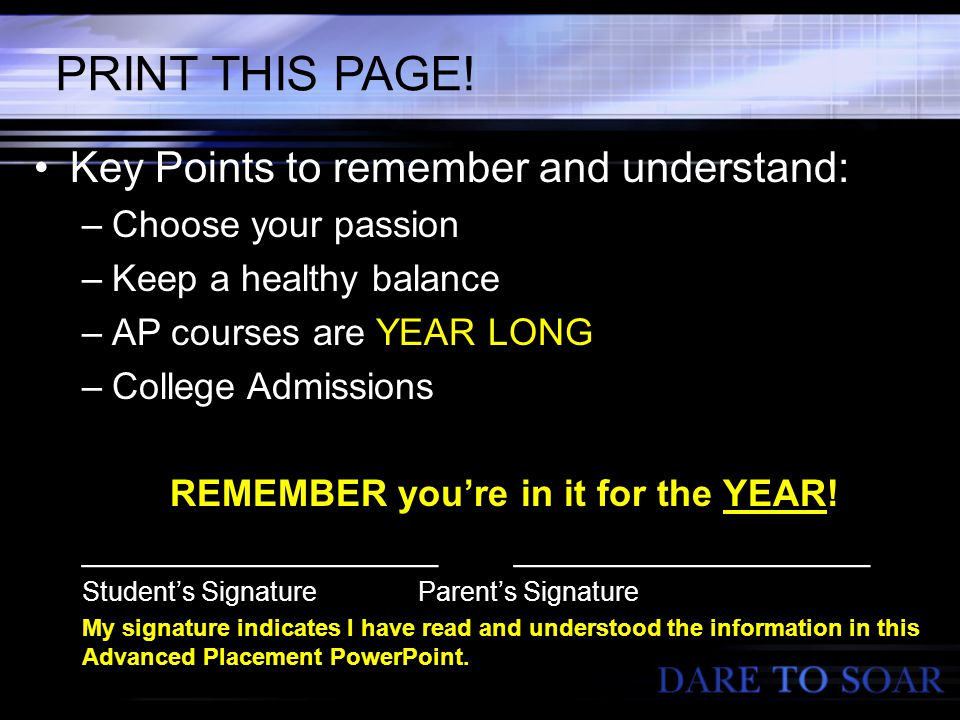 PRINT THIS PAGE! Key Points to remember and understand: –Choose your passion –Keep a healthy balance –AP courses are YEAR LONG –College Admissions REM