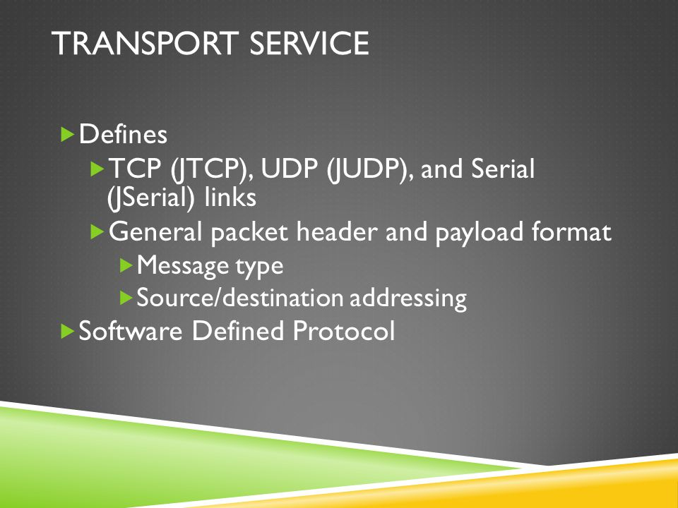 TRANSPORT SERVICE  Defines  TCP (JTCP), UDP (JUDP), and Serial (JSerial) links  General packet header and payload format  Message type  Source/de