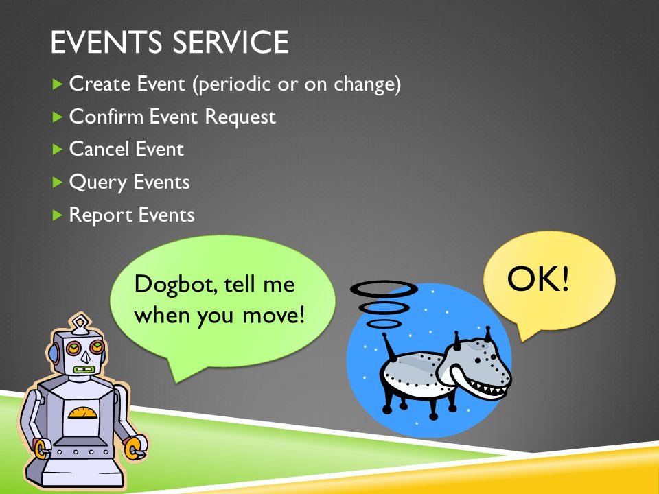 EVENTS SERVICE  Create Event (periodic or on change)  Confirm Event Request  Cancel Event  Query Events  Report Events Dogbot, tell me when you move.