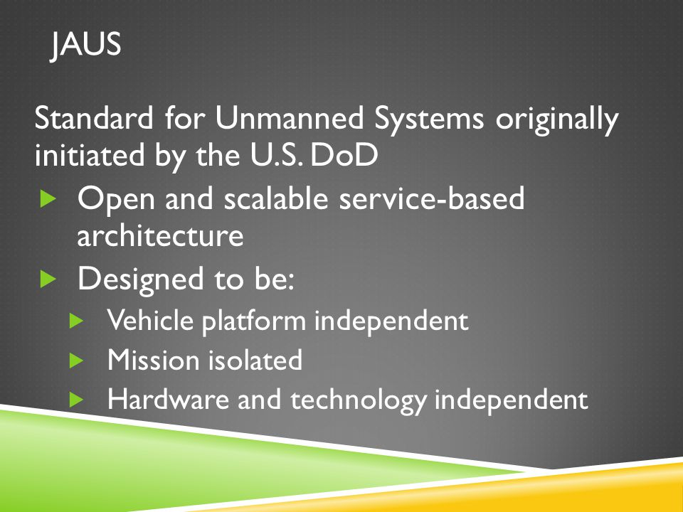 JAUS Standard for Unmanned Systems originally initiated by the U.S. DoD  Open and scalable service-based architecture  Designed to be:  Vehicle pla