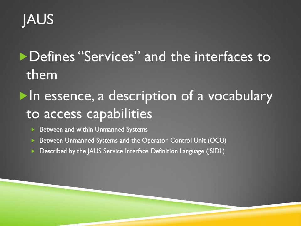 """JAUS  Defines """"Services"""" and the interfaces to them  In essence, a description of a vocabulary to access capabilities  Between and within Unmanned"""