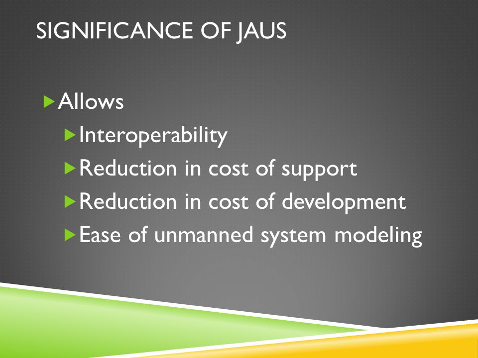 SIGNIFICANCE OF JAUS  Allows  Interoperability  Reduction in cost of support  Reduction in cost of development  Ease of unmanned system modeling