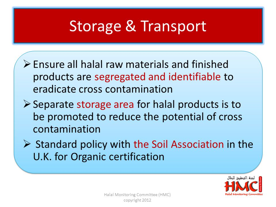  Ensure all halal raw materials and finished products are segregated and identifiable to eradicate cross contamination  Separate storage area for halal products is to be promoted to reduce the potential of cross contamination  Standard policy with the Soil Association in the U.K.