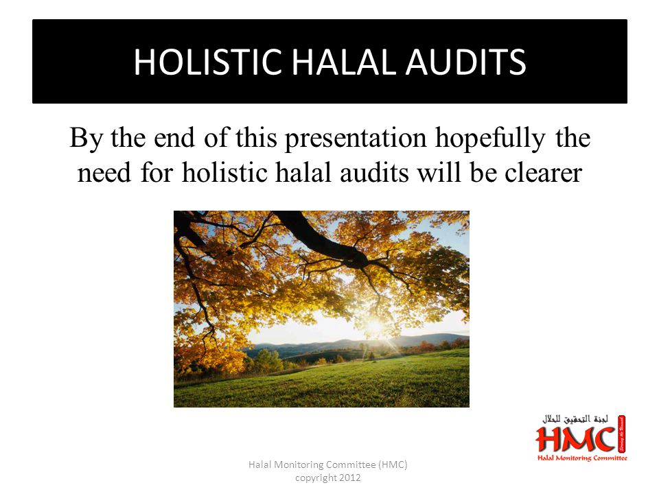 HOLISTIC HALAL AUDITS By the end of this presentation hopefully the need for holistic halal audits will be clearer Halal Monitoring Committee (HMC) copyright 2012