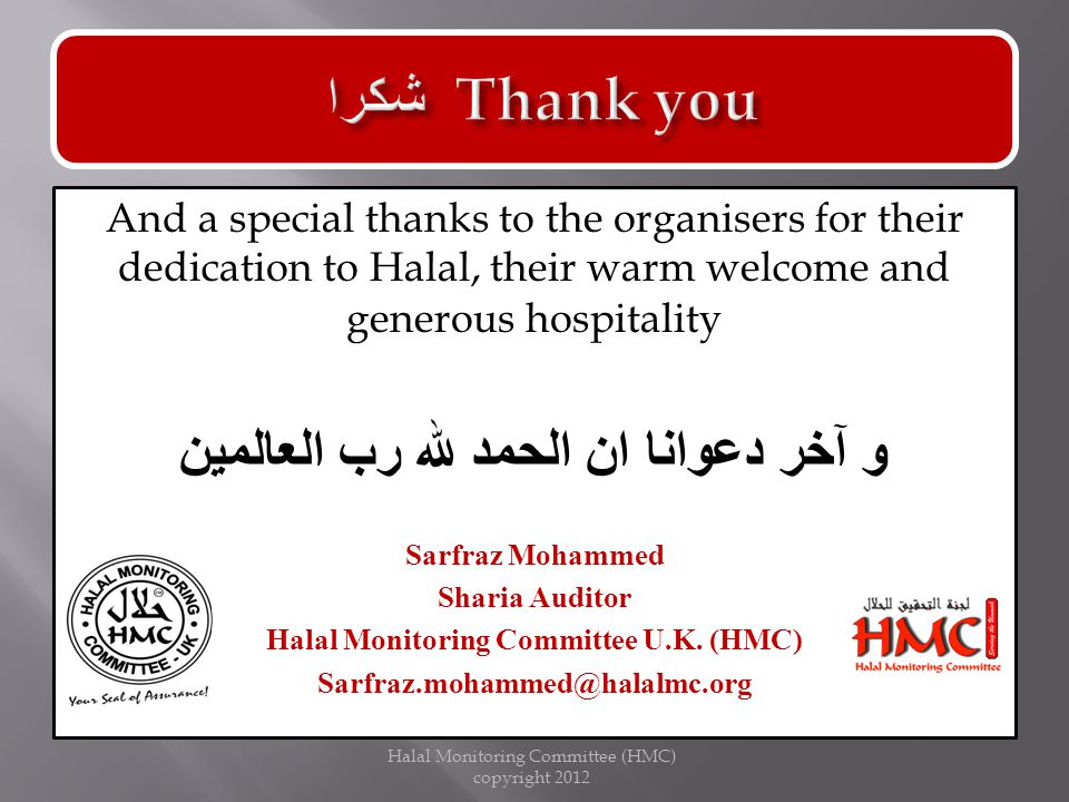 And a special thanks to the organisers for their dedication to Halal, their warm welcome and generous hospitality و آخر دعوانا ان الحمد لله رب العالمين Sarfraz Mohammed Sharia Auditor Halal Monitoring Committee U.K.