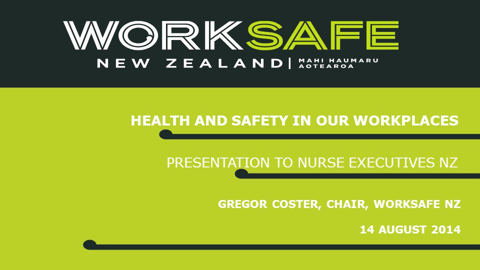 GREGOR COSTER, CHAIR, WORKSAFE NZ 14 AUGUST 2014 HEALTH AND SAFETY IN OUR WORKPLACES PRESENTATION TO NURSE EXECUTIVES NZ