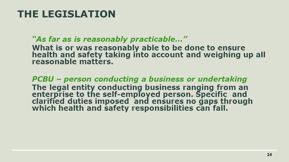 14 THE LEGISLATION As far as is reasonably practicable… What is or was reasonably able to be done to ensure health and safety taking into account and weighing up all reasonable matters.
