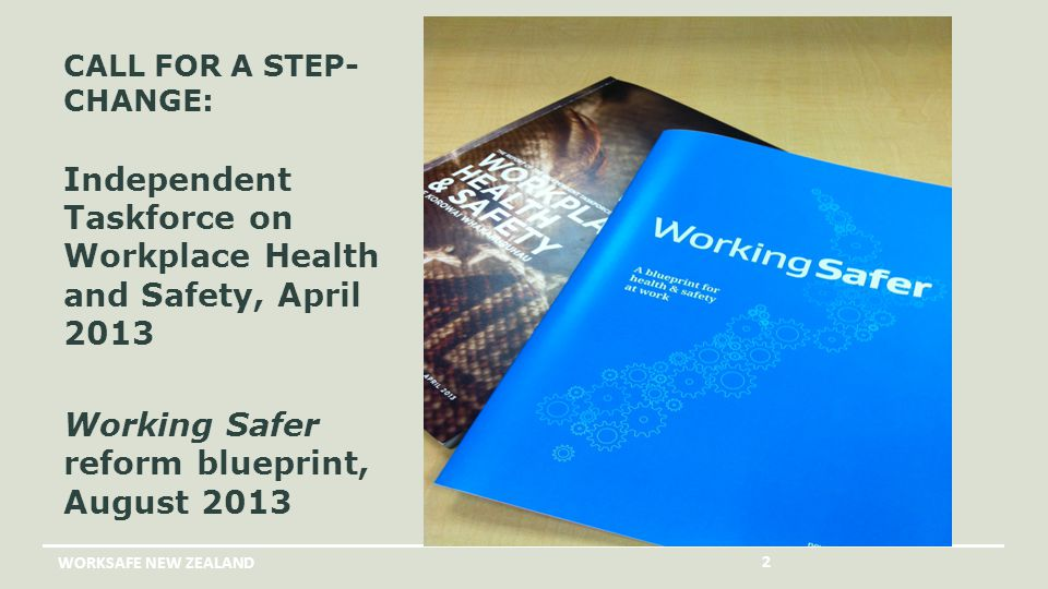 CALL FOR A STEP- CHANGE: Independent Taskforce on Workplace Health and Safety, April 2013 Working Safer reform blueprint, August 2013 WORKSAFE NEW ZEALAND 2