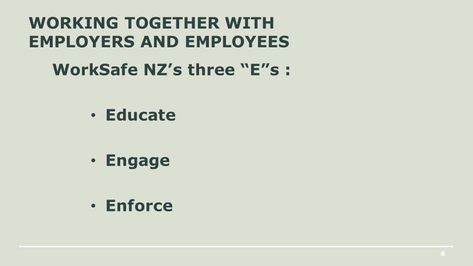 6 WORKING TOGETHER WITH EMPLOYERS AND EMPLOYEES WorkSafe NZ's three E s : Educate Engage Enforce