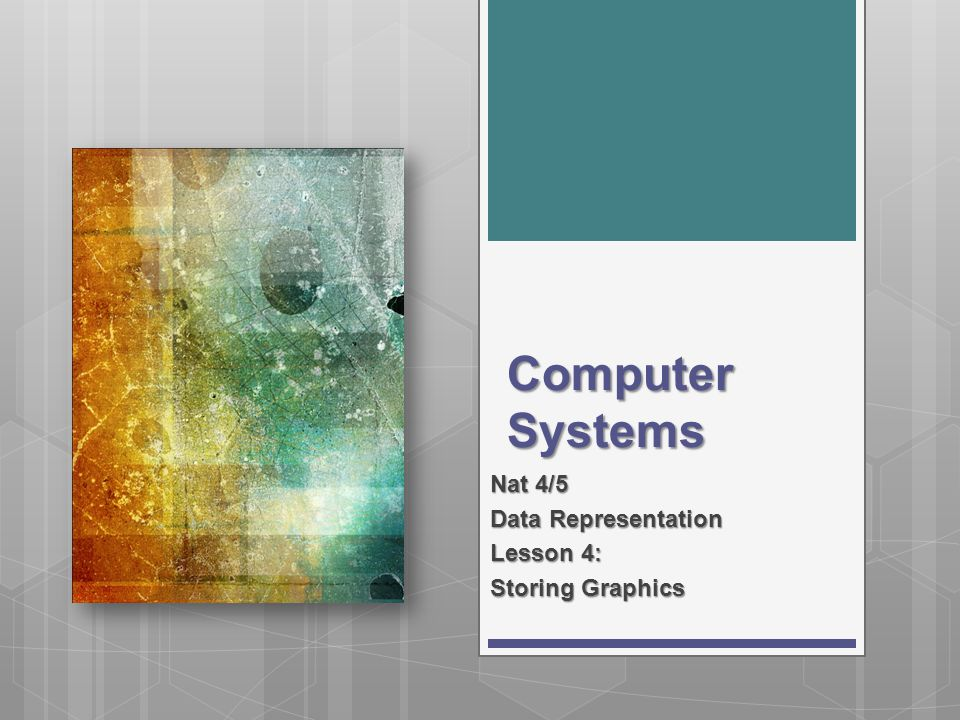 Computer Systems Nat 4/5 Data Representation Lesson 4: Storing Graphics