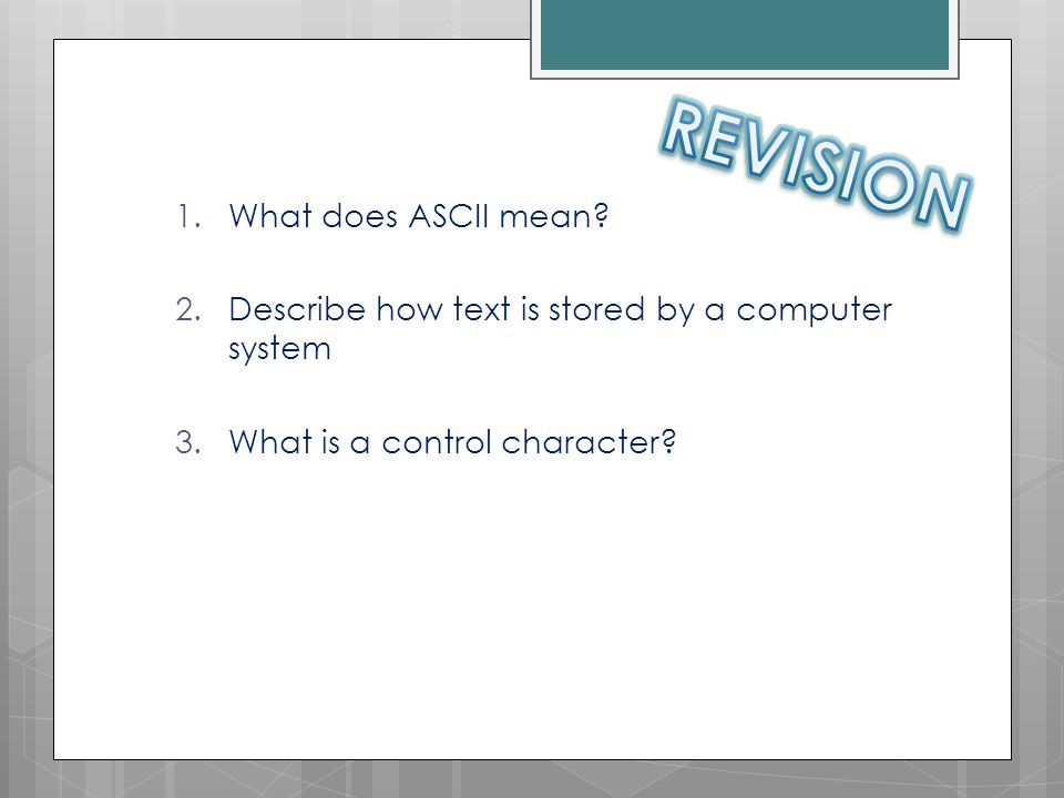 1.What does ASCII mean? 2.Describe how text is stored by a computer system 3.What is a control character?