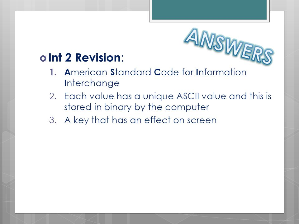  Int 2 Revision : 1. A merican S tandard C ode for I nformation I nterchange 2.Each value has a unique ASCII value and this is stored in binary by th