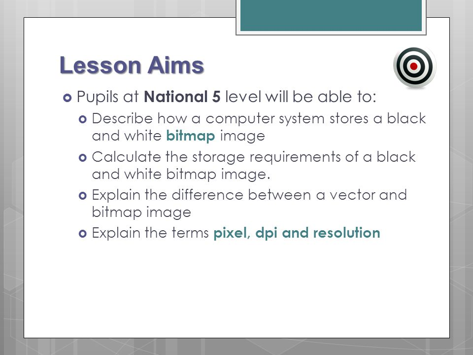 Lesson Aims  Pupils at National 5 level will be able to:  Describe how a computer system stores a black and white bitmap image  Calculate the stora