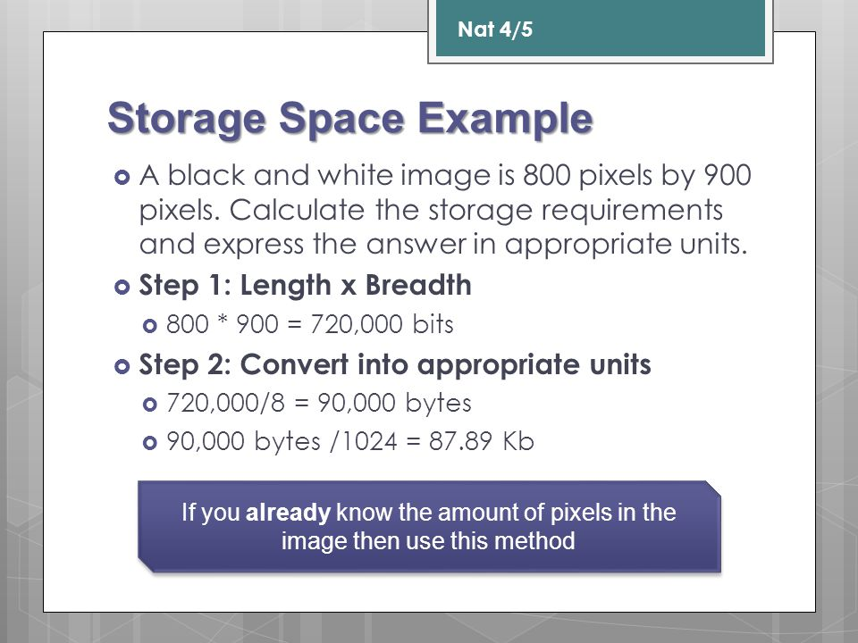 Storage Space Example  A black and white image is 800 pixels by 900 pixels. Calculate the storage requirements and express the answer in appropriate