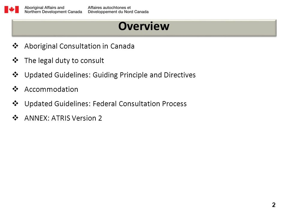  Aboriginal Consultation in Canada  The legal duty to consult  Updated Guidelines: Guiding Principle and Directives  Accommodation  Updated Guidelines: Federal Consultation Process  ANNEX: ATRIS Version 2 2 Overview