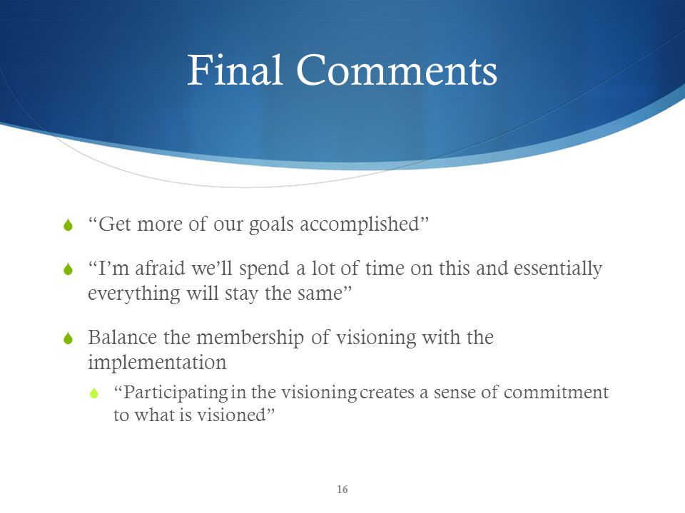 Final Comments  Get more of our goals accomplished  I'm afraid we'll spend a lot of time on this and essentially everything will stay the same  Balance the membership of visioning with the implementation  Participating in the visioning creates a sense of commitment to what is visioned 16