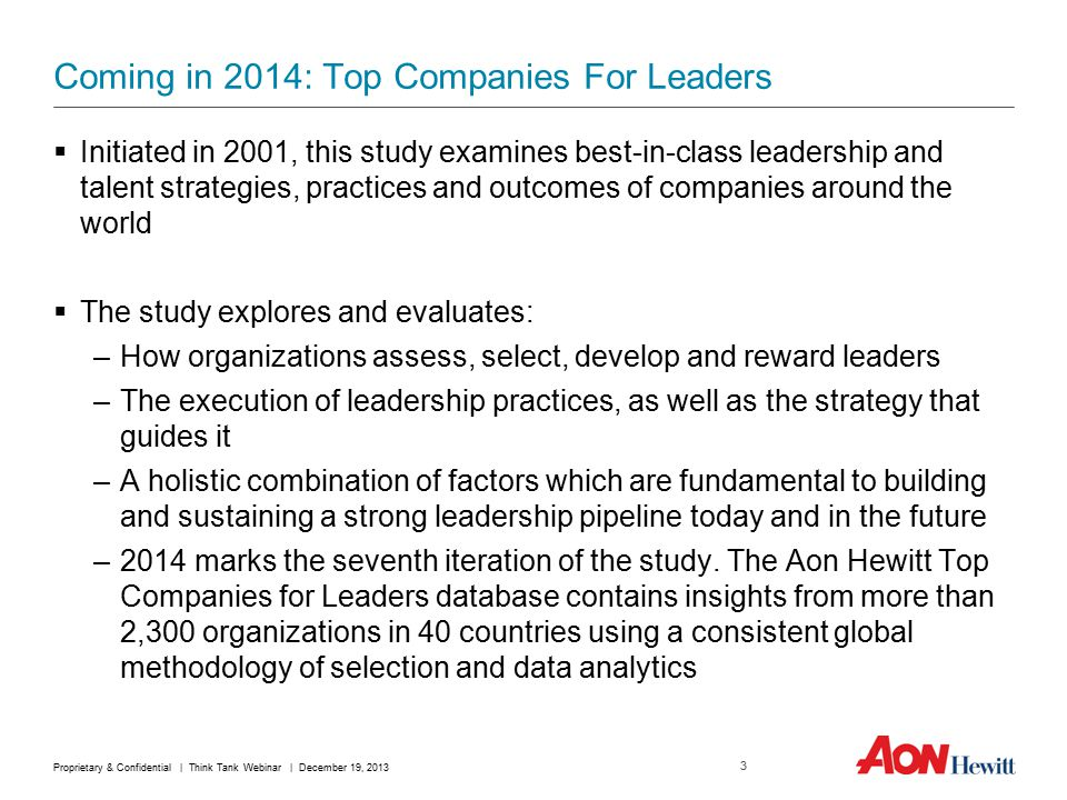 Coming in 2014: Top Companies For Leaders  Initiated in 2001, this study examines best-in-class leadership and talent strategies, practices and outcomes of companies around the world  The study explores and evaluates: –How organizations assess, select, develop and reward leaders –The execution of leadership practices, as well as the strategy that guides it –A holistic combination of factors which are fundamental to building and sustaining a strong leadership pipeline today and in the future –2014 marks the seventh iteration of the study.