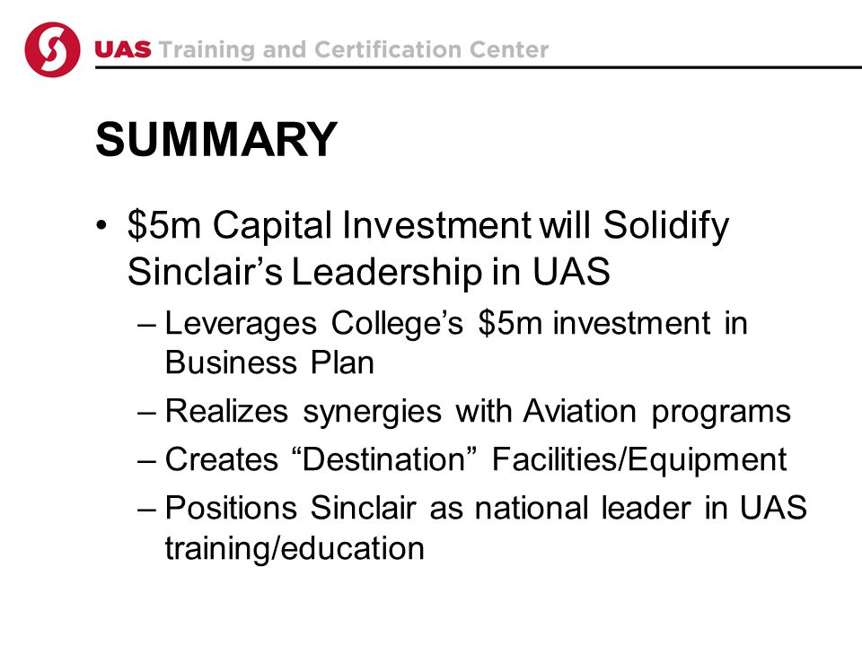 SUMMARY $5m Capital Investment will Solidify Sinclair's Leadership in UAS –Leverages College's $5m investment in Business Plan –Realizes synergies with Aviation programs –Creates Destination Facilities/Equipment –Positions Sinclair as national leader in UAS training/education