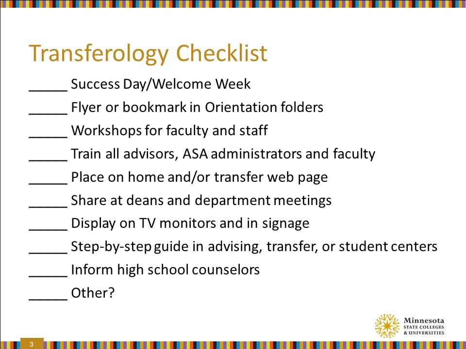 Transferology Checklist _____ Success Day/Welcome Week _____ Flyer or bookmark in Orientation folders _____ Workshops for faculty and staff _____ Train all advisors, ASA administrators and faculty _____ Place on home and/or transfer web page _____ Share at deans and department meetings _____ Display on TV monitors and in signage _____ Step-by-step guide in advising, transfer, or student centers _____ Inform high school counselors _____ Other.