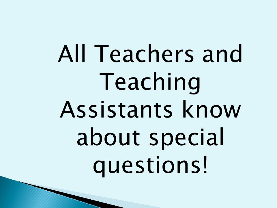 All Teachers and Teaching Assistants know about special questions!