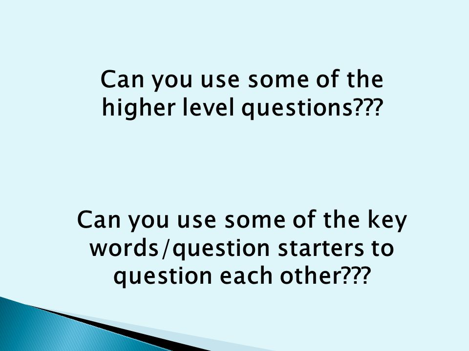 Can you use some of the higher level questions??.