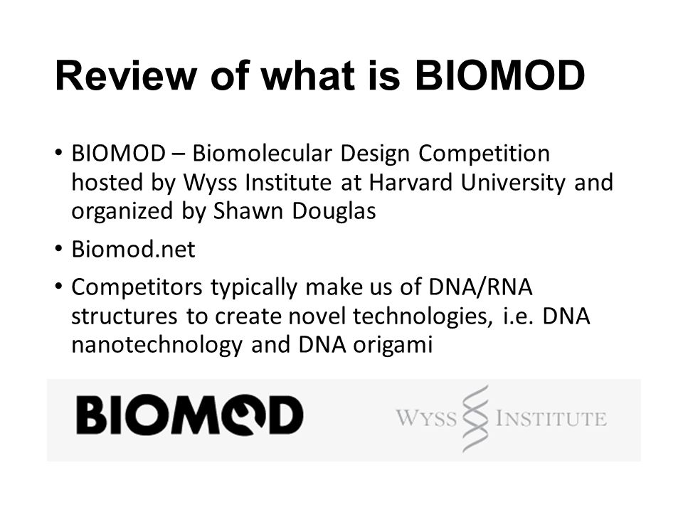 Review of what is BIOMOD BIOMOD – Biomolecular Design Competition hosted by Wyss Institute at Harvard University and organized by Shawn Douglas Biomod