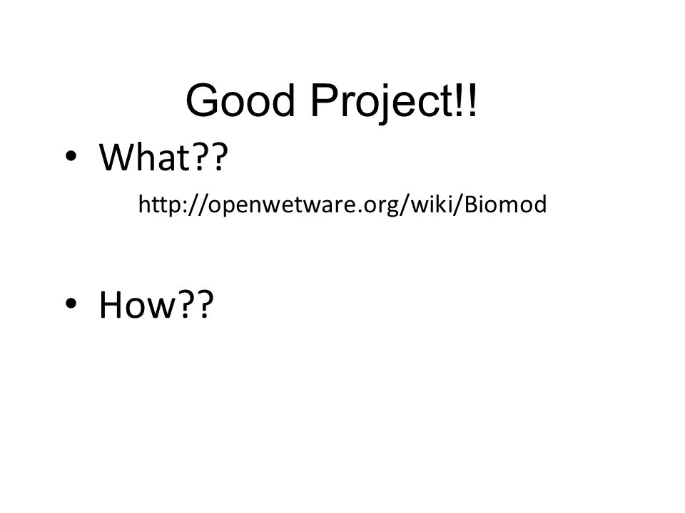 Good Project!! What?? http://openwetware.org/wiki/Biomod How??