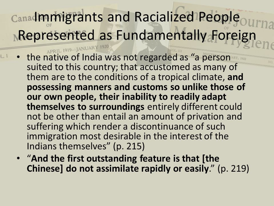 Immigrants and Racialized People Represented as Fundamentally Foreign the native of India was not regarded as a person suited to this country; that accustomed as many of them are to the conditions of a tropical climate, and possessing manners and customs so unlike those of our own people, their inability to readily adapt themselves to surroundings entirely different could not be other than entail an amount of privation and suffering which render a discontinuance of such immigration most desirable in the interest of the Indians themselves (p.