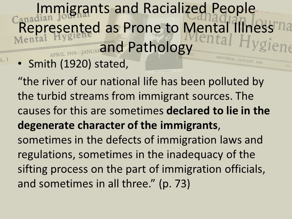 Immigrants and Racialized People Represented as Prone to Mental Illness and Pathology Smith (1920) stated, the river of our national life has been polluted by the turbid streams from immigrant sources.