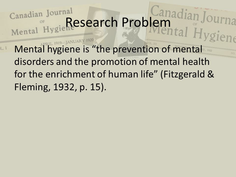 "Research Problem Mental hygiene is ""the prevention of mental disorders and the promotion of mental health for the enrichment of human life"" (Fitzgeral"