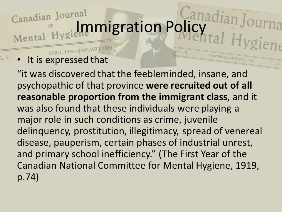 "Immigration Policy It is expressed that ""it was discovered that the feebleminded, insane, and psychopathic of that province were recruited out of all"