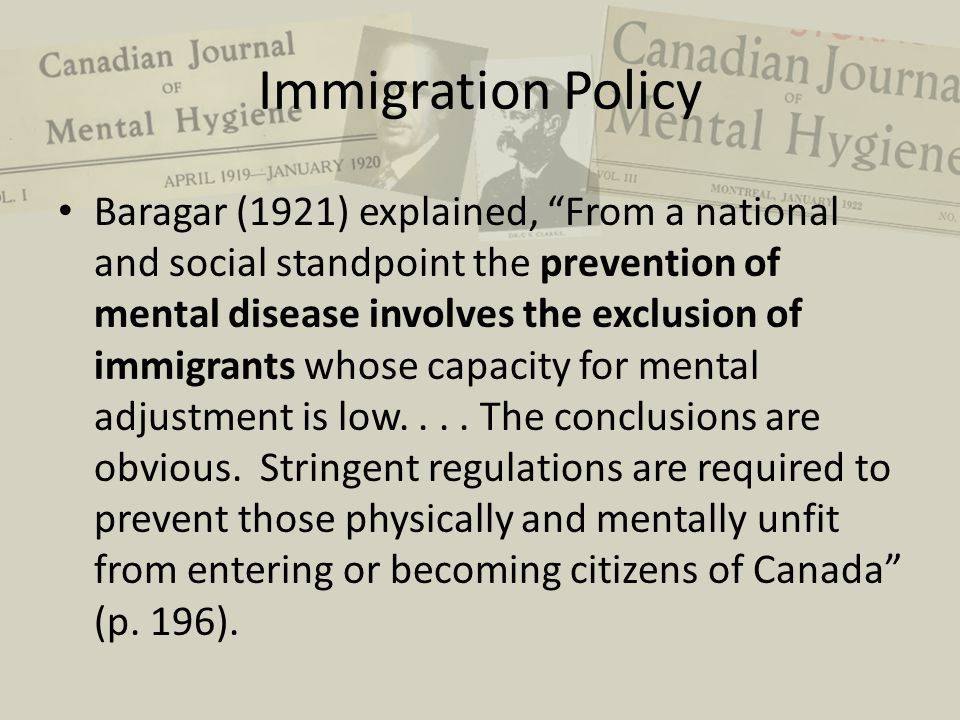 "Immigration Policy Baragar (1921) explained, ""From a national and social standpoint the prevention of mental disease involves the exclusion of immigra"