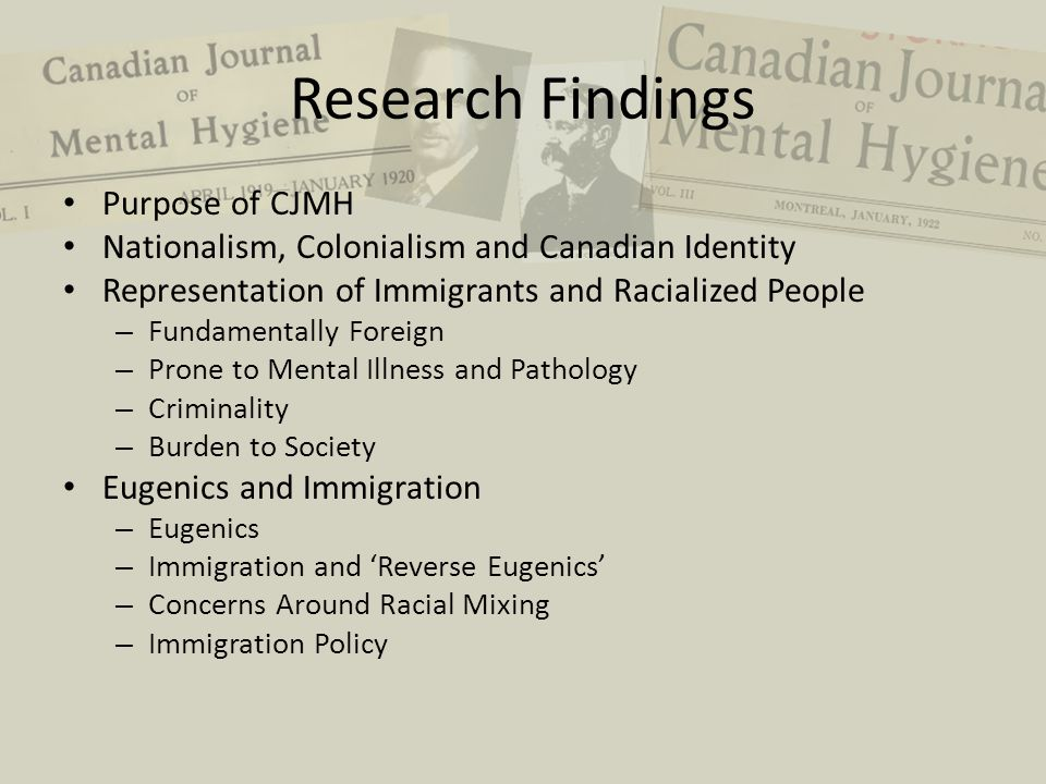 Research Findings Purpose of CJMH Nationalism, Colonialism and Canadian Identity Representation of Immigrants and Racialized People – Fundamentally Foreign – Prone to Mental Illness and Pathology – Criminality – Burden to Society Eugenics and Immigration – Eugenics – Immigration and 'Reverse Eugenics' – Concerns Around Racial Mixing – Immigration Policy