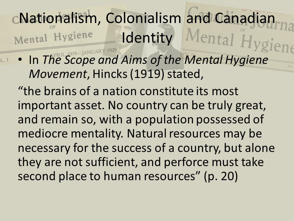 Nationalism, Colonialism and Canadian Identity In The Scope and Aims of the Mental Hygiene Movement, Hincks (1919) stated, the brains of a nation constitute its most important asset.