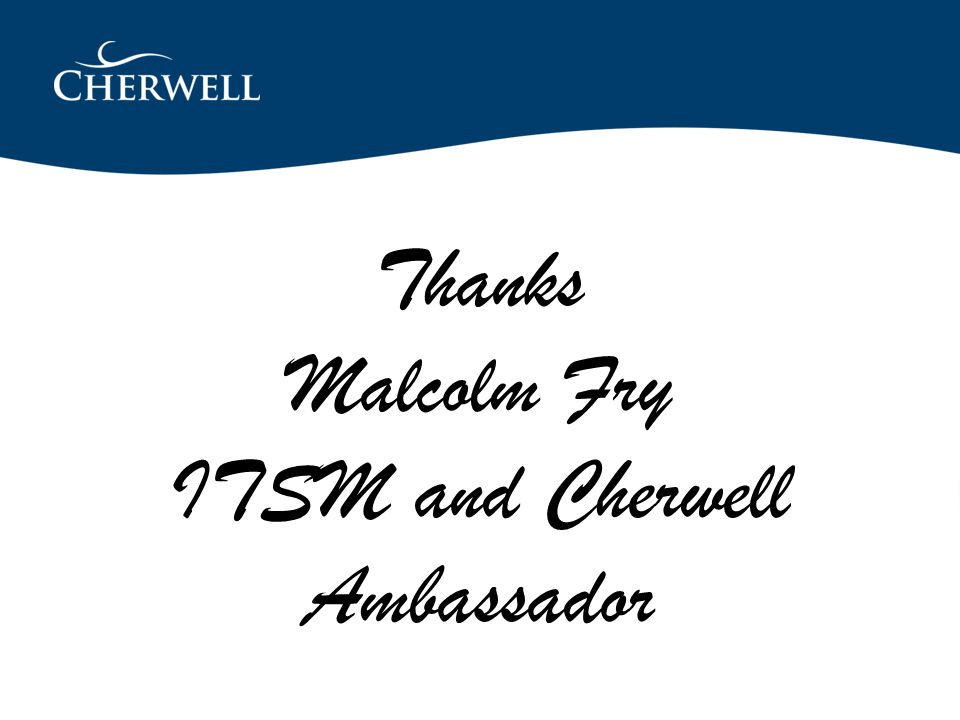 Thanks malcolm@malcolmfry.com Thanks Malcolm Fry ITSM and Cherwell Ambassador