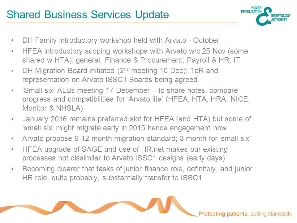 Shared Business Services Update DH Family introductory workshop held with Arvato - October HFEA introductory scoping workshops with Arvato w/c 25 Nov (some shared w HTA): general, Finance & Procurement; Payroll & HR; IT DH Migration Board initiated (2 nd meeting 10 Dec); ToR and representation on Arvato ISSC1 Boards being agreed 'Small six' ALBs meeting 17 December – to share notes, compare progress and compatibilities for 'Arvato lite' (HFEA, HTA, HRA, NICE, Monitor & NHSLA) January 2016 remains preferred slot for HFEA (and HTA) but some of 'small six' might migrate early in 2015 hence engagement now Arvato propose 9-12 month migration standard; 3 month for 'small six' HFEA upgrade of SAGE and use of HR.net makes our existing processes not dissimilar to Arvato ISSC1 designs (early days) Becoming clearer that tasks of junior finance role, definitely, and junior HR role, quite probably, substantially transfer to ISSC1