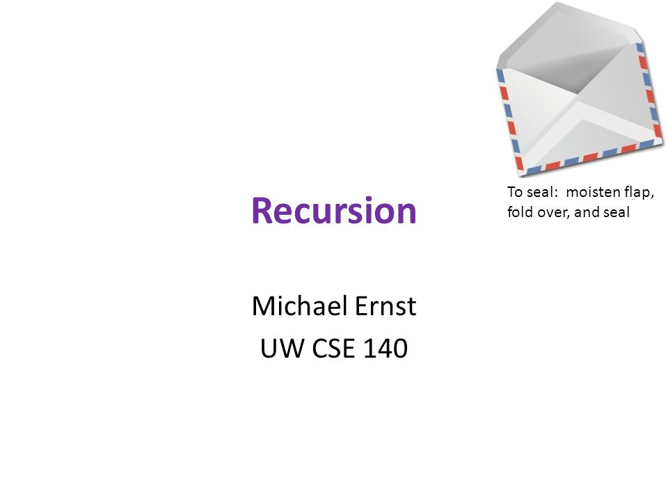Recursion Michael Ernst UW CSE 140 To seal: moisten flap, fold over, and seal