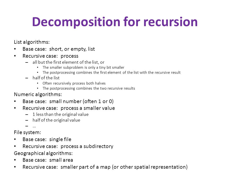 Decomposition for recursion List algorithms: Base case: short, or empty, list Recursive case: process – all but the first element of the list, or The smaller subproblem is only a tiny bit smaller The postprocessing combines the first element of the list with the recursive result – half of the list Often recursively process both halves The postprocessing combines the two recursive results Numeric algorithms: Base case: small number (often 1 or 0) Recursive case: process a smaller value – 1 less than the original value – half of the original value – … File system: Base case: single file Recursive case: process a subdirectory Geographical algorithms: Base case: small area Recursive case: smaller part of a map (or other spatial representation)