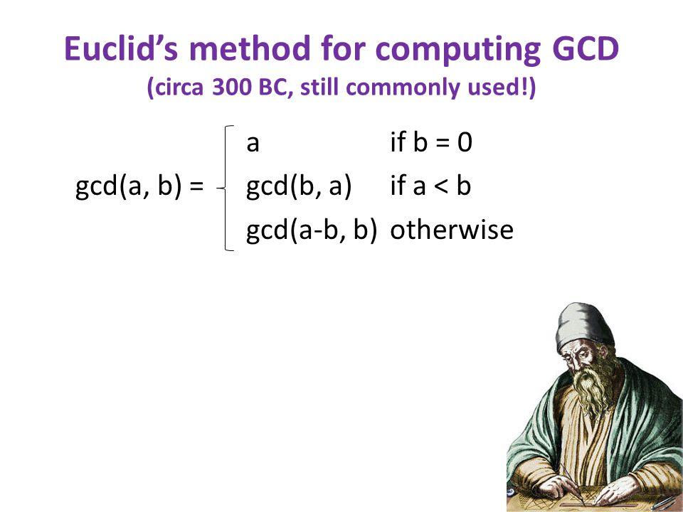 Euclid's method for computing GCD (circa 300 BC, still commonly used!) a if b = 0 gcd(a, b) = gcd(b, a) if a < b gcd(a-b, b) otherwise