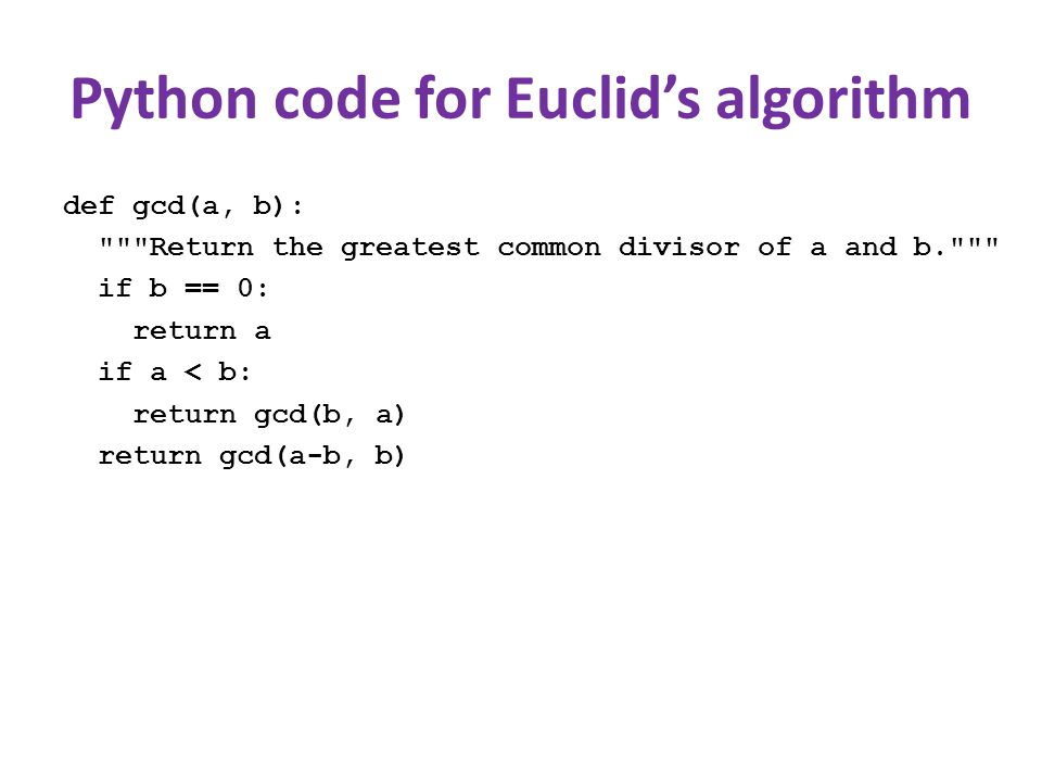 Python code for Euclid's algorithm def gcd(a, b): Return the greatest common divisor of a and b. if b == 0: return a if a < b: return gcd(b, a) return gcd(a-b, b)