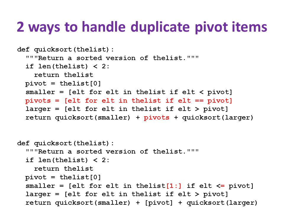 2 ways to handle duplicate pivot items def quicksort(thelist): Return a sorted version of thelist. if len(thelist) < 2: return thelist pivot = thelist[0] smaller = [elt for elt in thelist if elt < pivot] pivots = [elt for elt in thelist if elt == pivot] larger = [elt for elt in thelist if elt > pivot] return quicksort(smaller) + pivots + quicksort(larger) def quicksort(thelist): Return a sorted version of thelist. if len(thelist) < 2: return thelist pivot = thelist[0] smaller = [elt for elt in thelist[1:] if elt <= pivot] larger = [elt for elt in thelist if elt > pivot] return quicksort(smaller) + [pivot] + quicksort(larger)