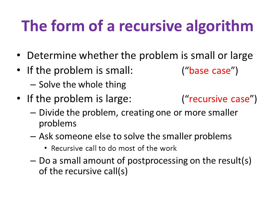 The form of a recursive algorithm Determine whether the problem is small or large If the problem is small: ( base case ) – Solve the whole thing If the problem is large: ( recursive case ) – Divide the problem, creating one or more smaller problems – Ask someone else to solve the smaller problems Recursive call to do most of the work – Do a small amount of postprocessing on the result(s) of the recursive call(s)