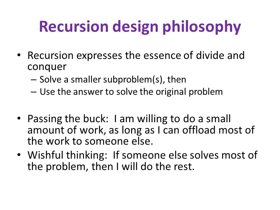 Recursion design philosophy Recursion expresses the essence of divide and conquer – Solve a smaller subproblem(s), then – Use the answer to solve the