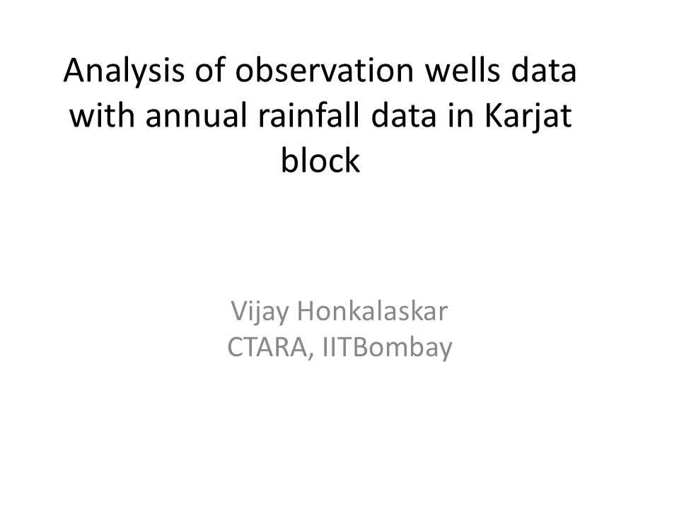 Analysis of observation wells data with annual rainfall data in Karjat block Vijay Honkalaskar CTARA, IITBombay