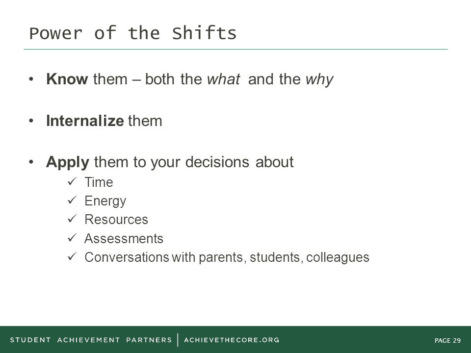PAGE 29 Power of the Shifts Know them – both the what and the why Internalize them Apply them to your decisions about Time Energy Resources Assessments Conversations with parents, students, colleagues