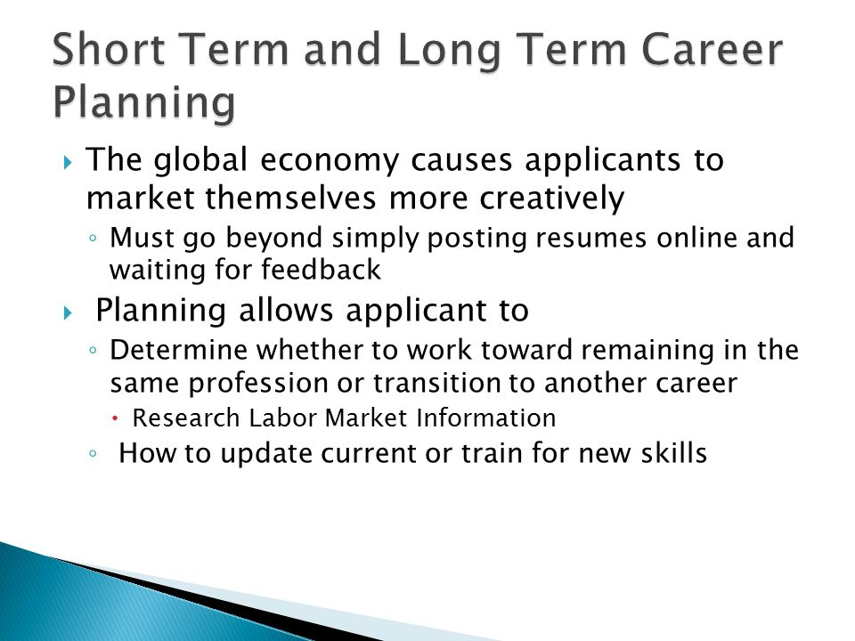  The global economy causes applicants to market themselves more creatively ◦ Must go beyond simply posting resumes online and waiting for feedback  Planning allows applicant to ◦ Determine whether to work toward remaining in the same profession or transition to another career  Research Labor Market Information ◦ How to update current or train for new skills