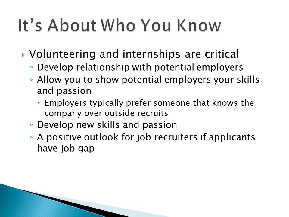  Volunteering and internships are critical ◦ Develop relationship with potential employers ◦ Allow you to show potential employers your skills and passion  Employers typically prefer someone that knows the company over outside recruits ◦ Develop new skills and passion ◦ A positive outlook for job recruiters if applicants have job gap